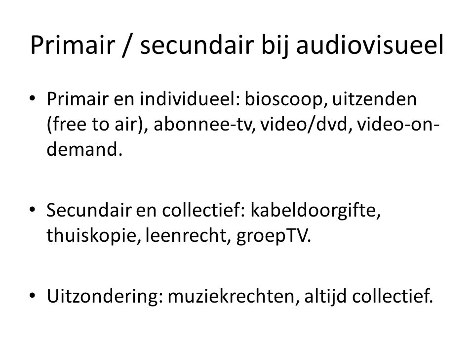 Primair / secundair bij audiovisueel • Primair en individueel: bioscoop, uitzenden (free to air), abonnee-tv, video/dvd, video-on- demand.