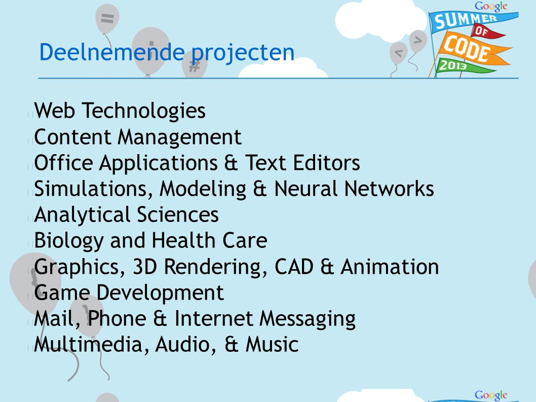Deelnemende projecten  Web Technologies  Content Management  Office Applications & Text Editors  Simulations, Modeling & Neural Networks  Analytical Sciences  Biology and Health Care  Graphics, 3D Rendering, CAD & Animation  Game Development  Mail, Phone & Internet Messaging  Multimedia, Audio, & Music