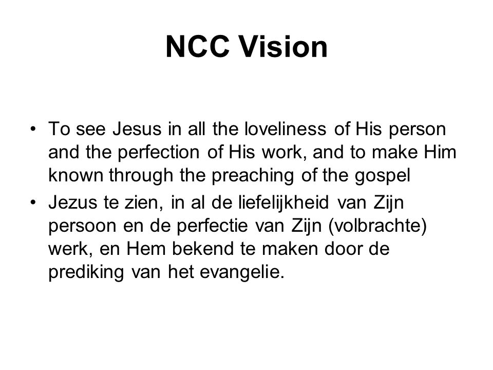 NCC Vision •To see Jesus in all the loveliness of His person and the perfection of His work, and to make Him known through the preaching of the gospel •Jezus te zien, in al de liefelijkheid van Zijn persoon en de perfectie van Zijn (volbrachte) werk, en Hem bekend te maken door de prediking van het evangelie.