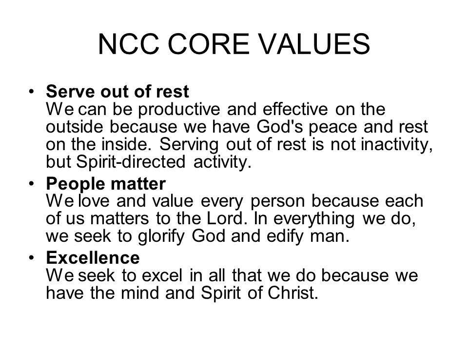 NCC CORE VALUES •Serve out of rest We can be productive and effective on the outside because we have God s peace and rest on the inside.