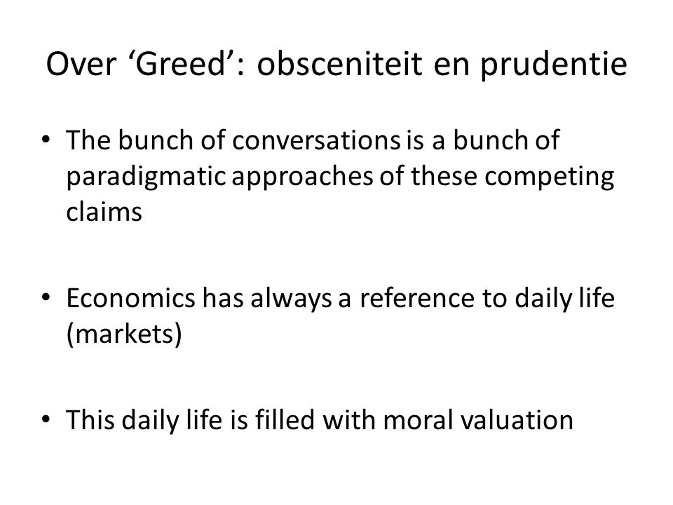 Over 'Greed': obsceniteit en prudentie • The bunch of conversations is a bunch of paradigmatic approaches of these competing claims • Economics has always a reference to daily life (markets) • This daily life is filled with moral valuation