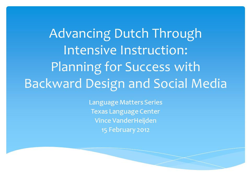 Advancing Dutch Through Intensive Instruction: Planning for Success with Backward Design and Social Media Language Matters Series Texas Language Center Vince VanderHeijden 15 February 2012