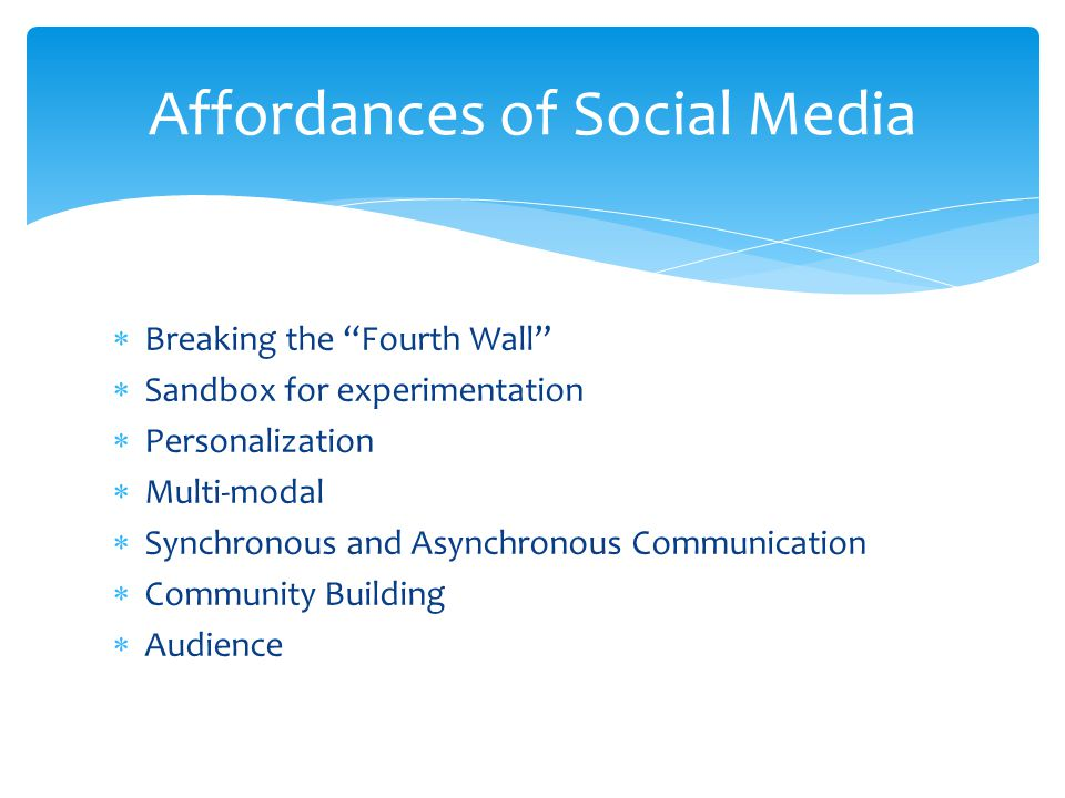  Breaking the Fourth Wall  Sandbox for experimentation  Personalization  Multi-modal  Synchronous and Asynchronous Communication  Community Building  Audience Affordances of Social Media