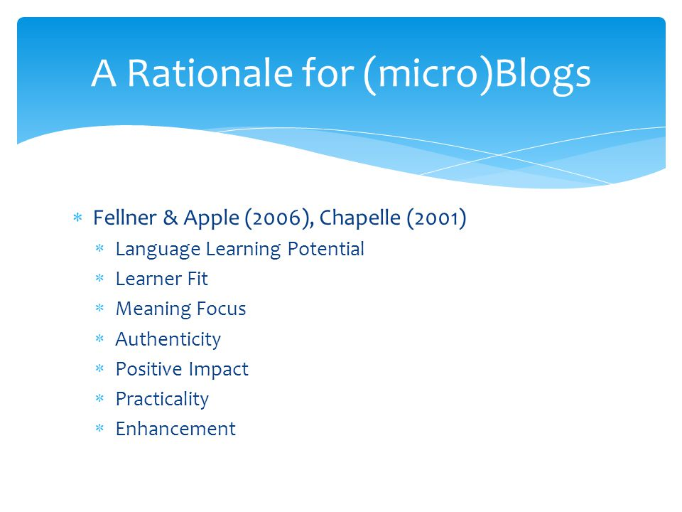  Fellner & Apple (2006), Chapelle (2001)  Language Learning Potential  Learner Fit  Meaning Focus  Authenticity  Positive Impact  Practicality  Enhancement A Rationale for (micro)Blogs