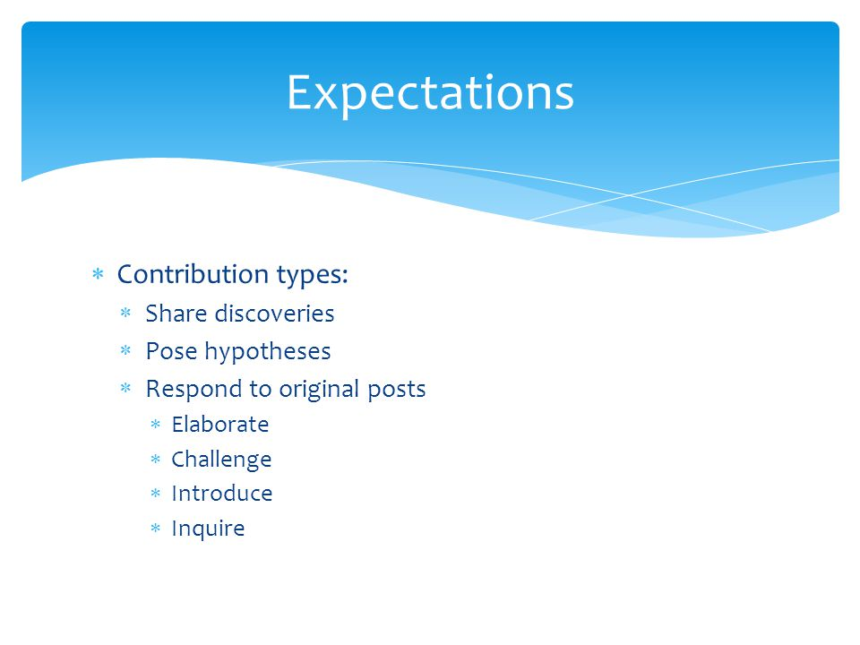  Contribution types:  Share discoveries  Pose hypotheses  Respond to original posts  Elaborate  Challenge  Introduce  Inquire Expectations