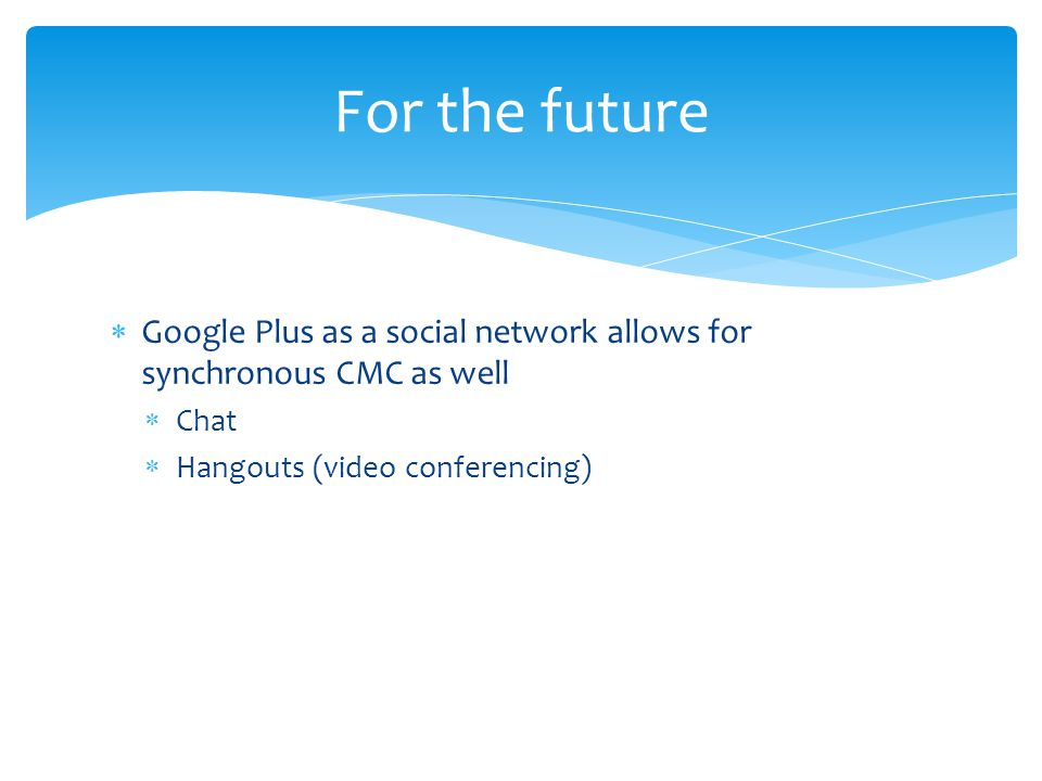  Google Plus as a social network allows for synchronous CMC as well  Chat  Hangouts (video conferencing) For the future