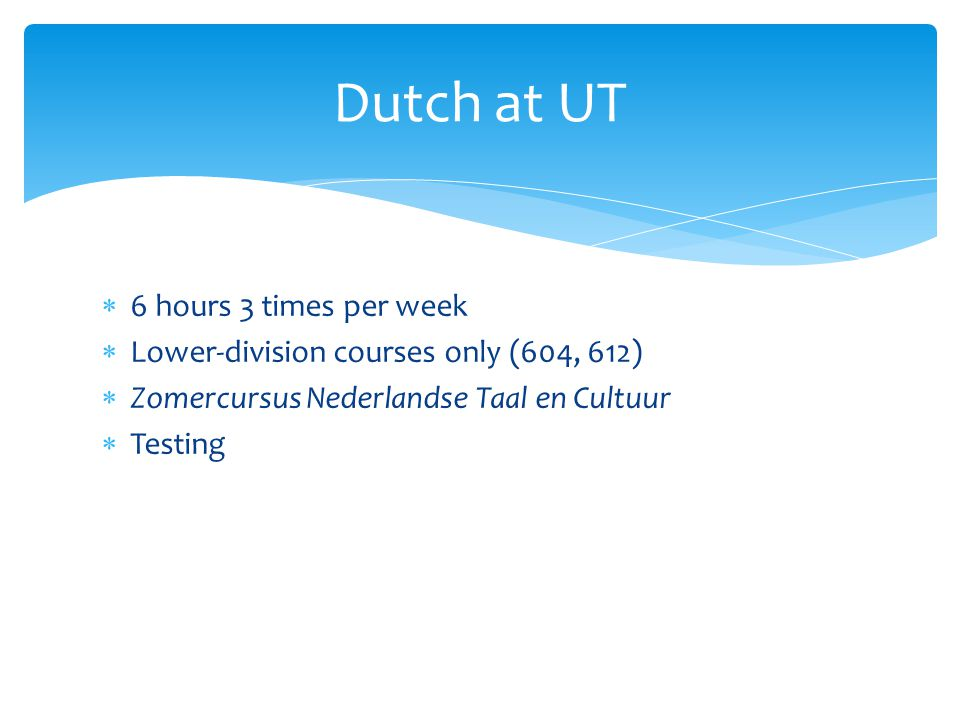  6 hours 3 times per week  Lower-division courses only (604, 612)  Zomercursus Nederlandse Taal en Cultuur  Testing Dutch at UT