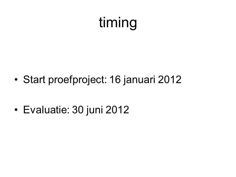 timing •Start proefproject: 16 januari 2012 •Evaluatie: 30 juni 2012