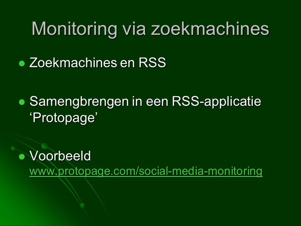 Monitoring via zoekmachines  Zoekmachines en RSS  Samengbrengen in een RSS-applicatie 'Protopage'  Voorbeeld www.protopage.com/social-media-monitoring www.protopage.com/social-media-monitoring