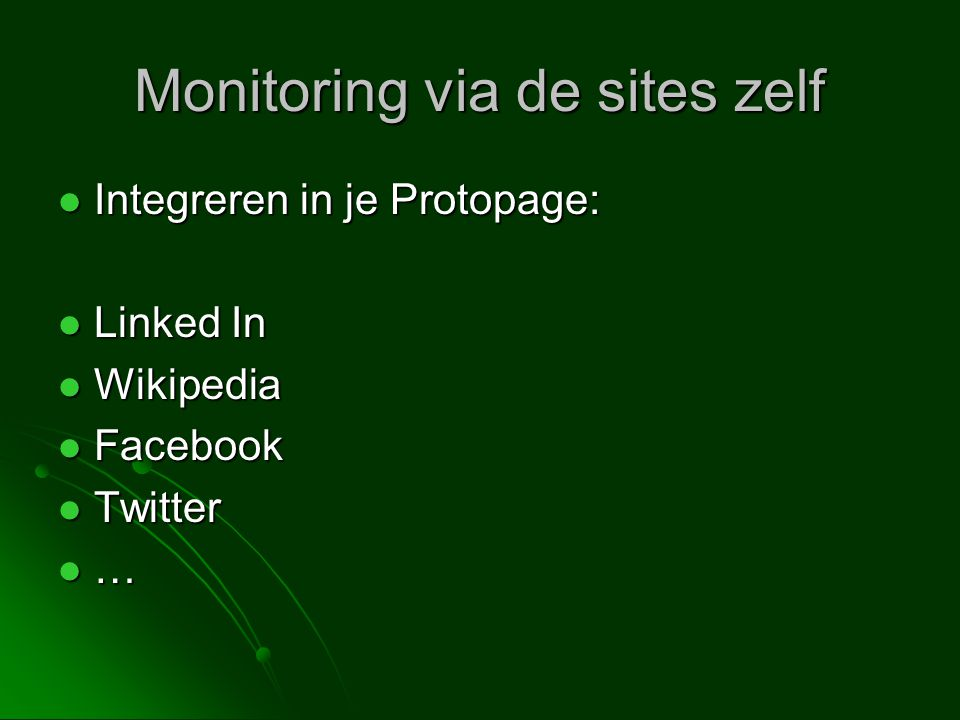 Monitoring via de sites zelf  Integreren in je Protopage:  Linked In  Wikipedia  Facebook  Twitter …………
