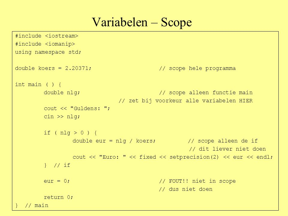 Variabelen – Scope #include using namespace std; double koers = 2.20371;// scope hele programma int main ( ) { double nlg;// scope alleen functie main // zet bij voorkeur alle variabelen HIER cout << Guldens: ; cin >> nlg; if ( nlg > 0 ) { double eur = nlg / koers;// scope alleen de if // dit liever niet doen cout << Euro: << fixed << setprecision(2) << eur << endl; } // if eur = 0;// FOUT!.