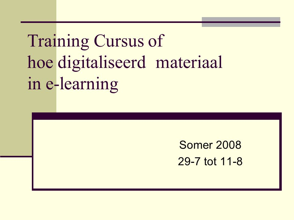 Training Cursus of hoe digitaliseerd materiaal in e-learning Somer 2008 29-7 tot 11-8