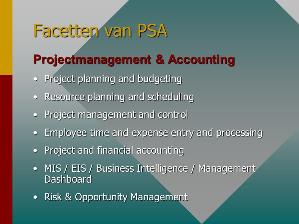 Facetten van PSA Projectmanagement & Accounting •Project planning and budgeting •Resource planning and scheduling •Project management and control •Employee time and expense entry and processing •Project and financial accounting •MIS / EIS / Business Intelligence / Management Dashboard •Risk & Opportunity Management