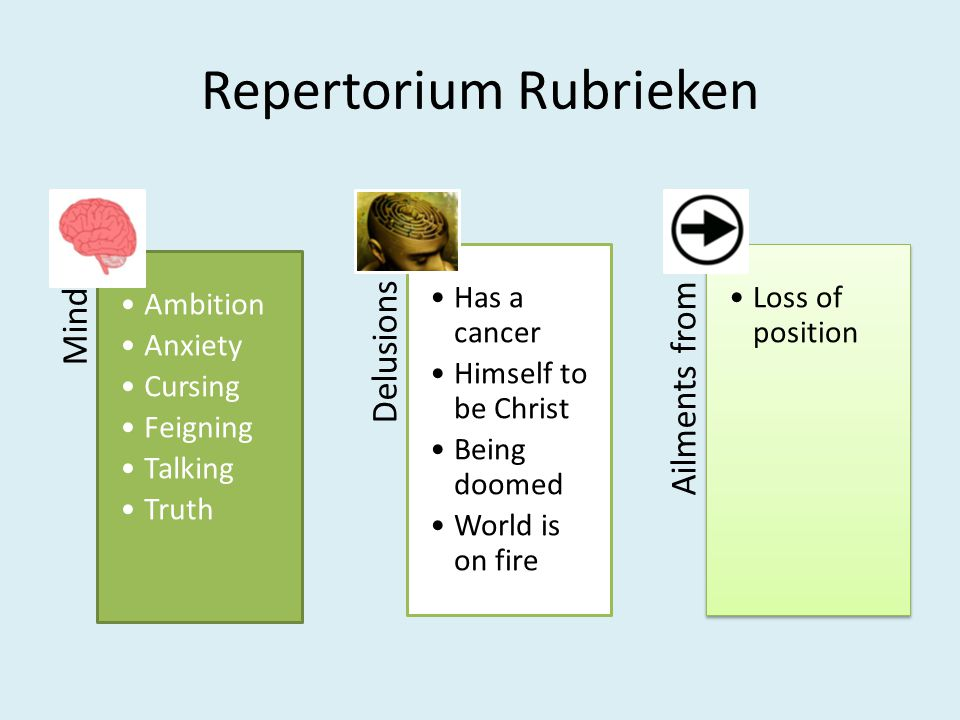 Repertorium Rubrieken Mind •Ambition •Anxiety •Cursing •Feigning •Talking •Truth Delusions •Has a cancer •Himself to be Christ •Being doomed •World is on fire Ailments from •Loss of position
