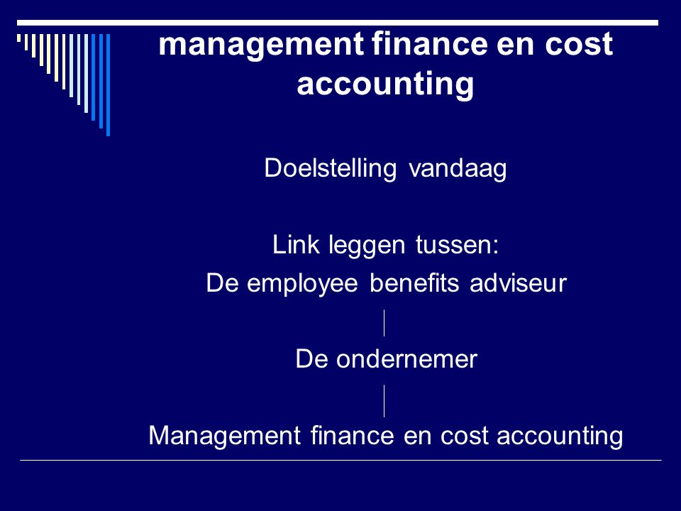 management finance en cost accounting Doelstelling vandaag Link leggen tussen: De employee benefits adviseur De ondernemer Management finance en cost accounting