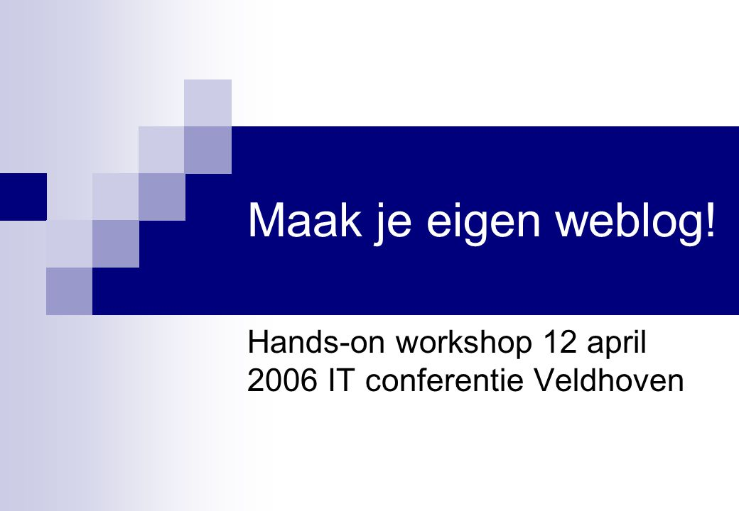 Maak je eigen weblog! Hands-on workshop 12 april 2006 IT conferentie Veldhoven