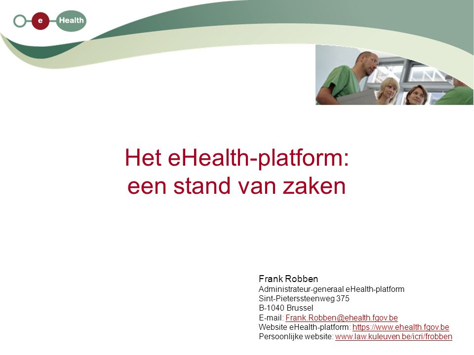 Het eHealth-platform: een stand van zaken Frank Robben Administrateur-generaal eHealth-platform Sint-Pieterssteenweg 375 B-1040 Brussel E-mail: Frank.Robben@ehealth.fgov.beFrank.Robben@ehealth.fgov.be Website eHealth-platform: https://www.ehealth.fgov.behttps://www.ehealth.fgov.be Persoonlijke website: www.law.kuleuven.be/icri/frobbenwww.law.kuleuven.be/icri/frobben