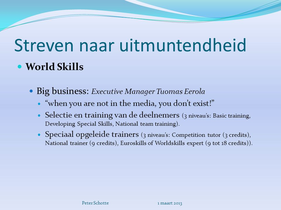 Streven naar uitmuntendheid  World Skills  Big business: Executive Manager Tuomas Eerola  when you are not in the media, you don't exist!  Selectie en training van de deelnemers (3 niveau's: Basic training, Developing Special Skills, National team training).