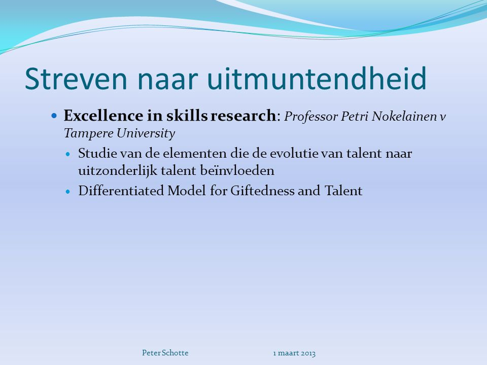 Streven naar uitmuntendheid  Excellence in skills research: Professor Petri Nokelainen v Tampere University  Studie van de elementen die de evolutie van talent naar uitzonderlijk talent beïnvloeden  Differentiated Model for Giftedness and Talent Peter Schotte 1 maart 2013