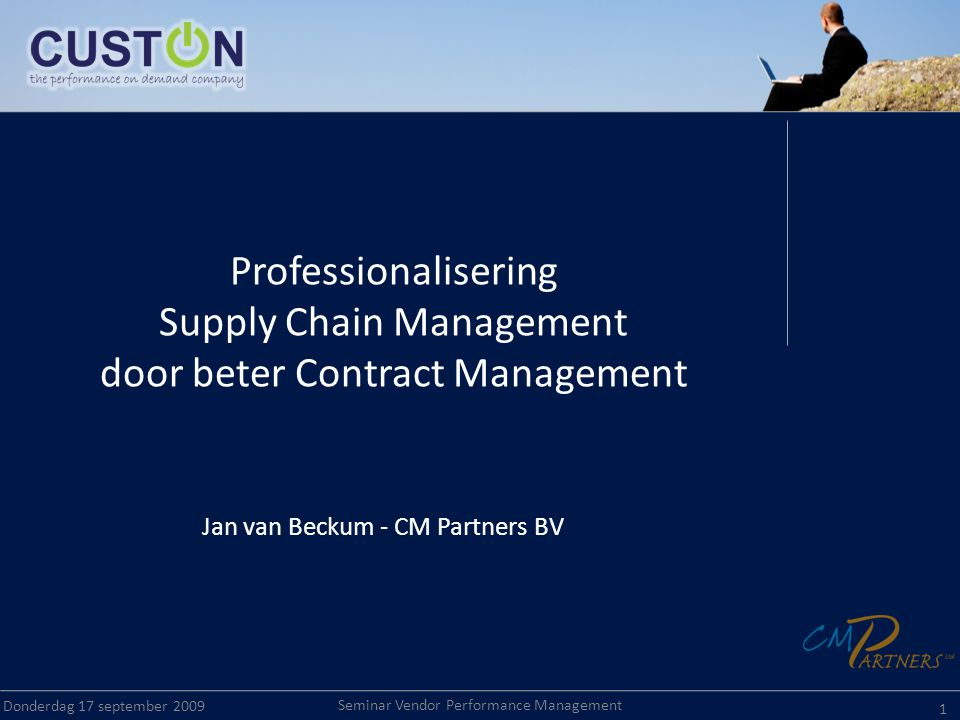 Seminar Vendor Performance Management Donderdag 17 september 2009 1 Professionalisering Supply Chain Management door beter Contract Management Jan van Beckum - CM Partners BV