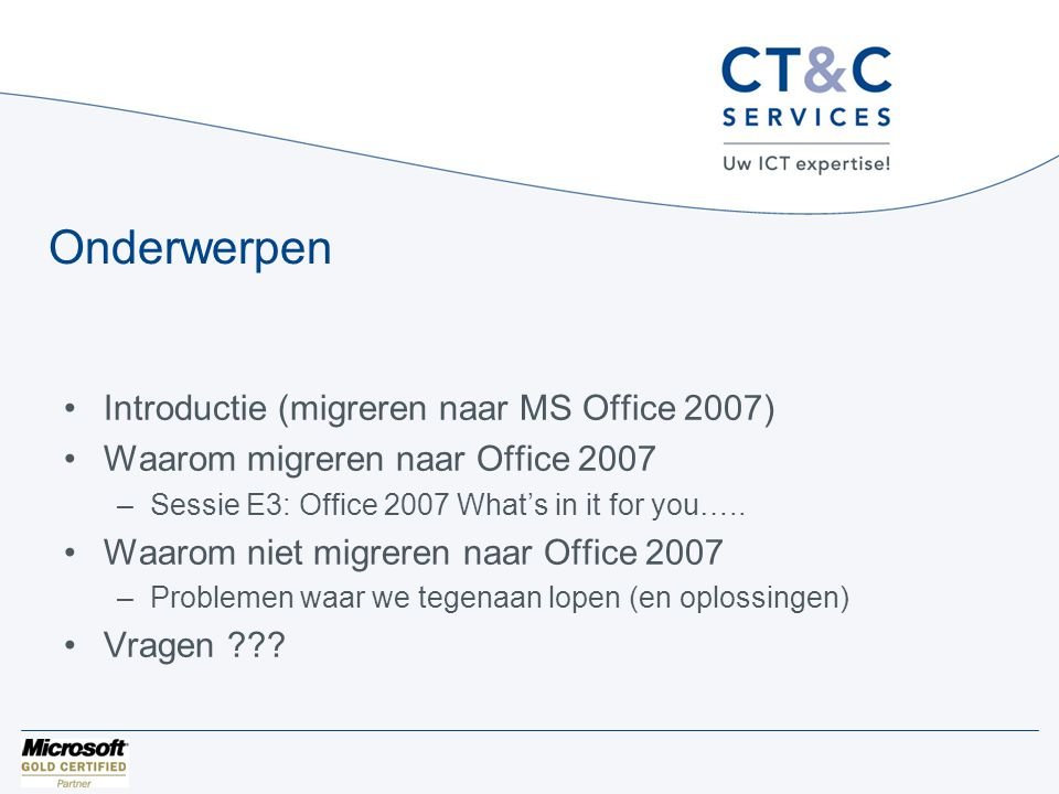 Onderwerpen •Introductie (migreren naar MS Office 2007) •Waarom migreren naar Office 2007 –Sessie E3: Office 2007 What's in it for you…..