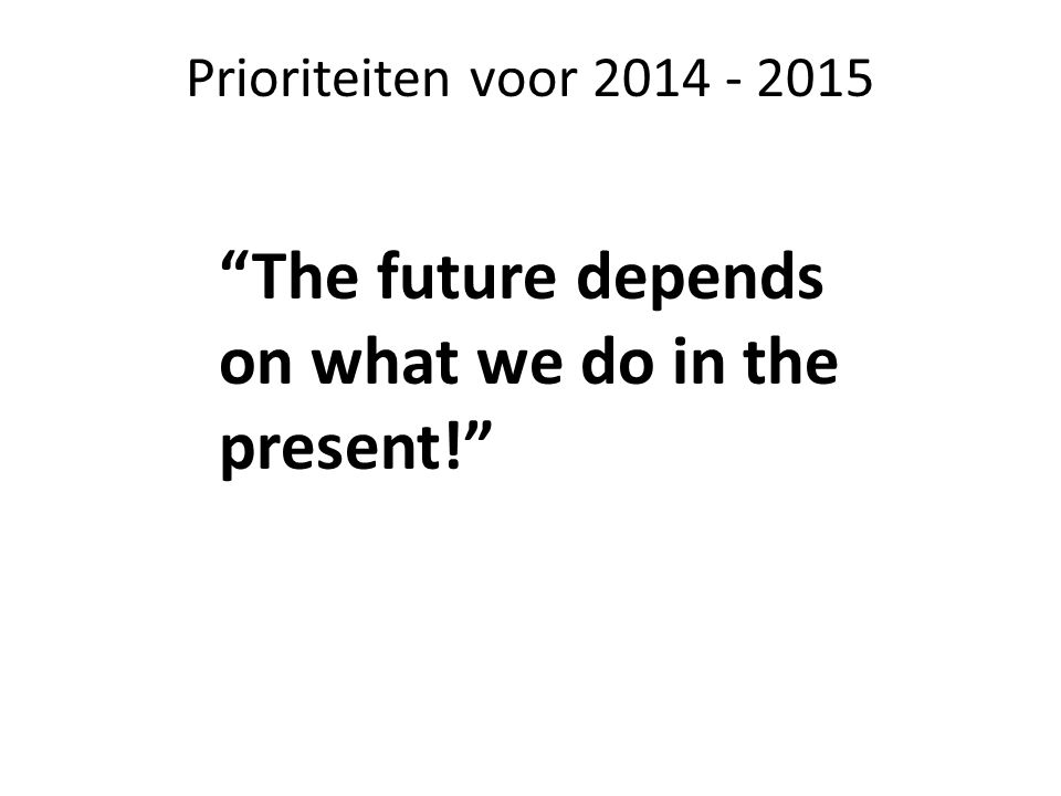 Prioriteiten voor 2014 - 2015 The future depends on what we do in the present!