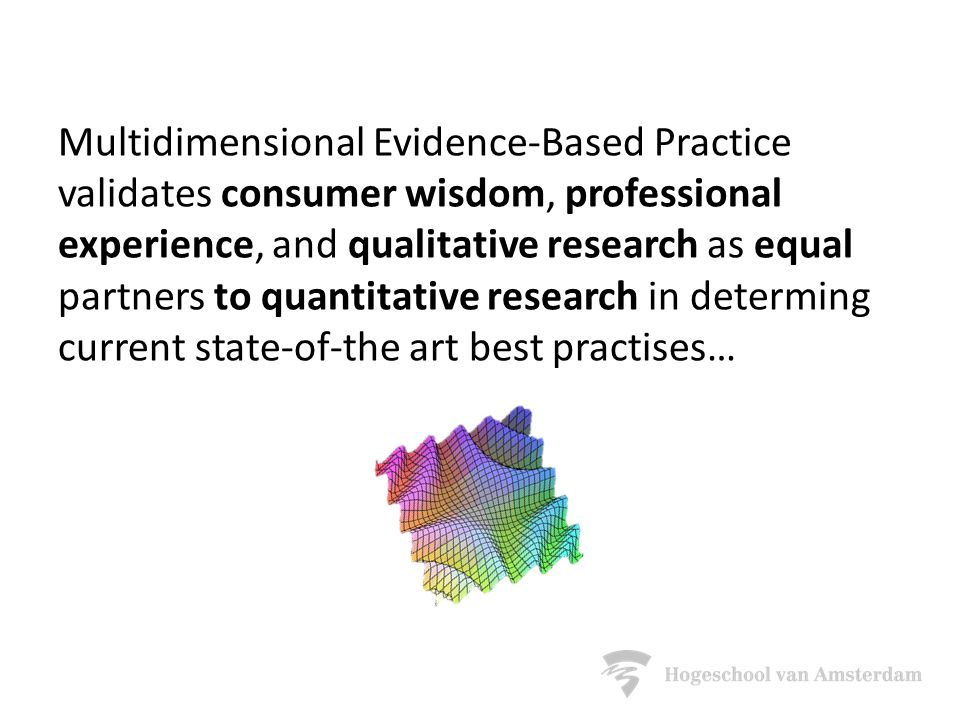 Multidimensional Evidence-Based Practice validates consumer wisdom, professional experience, and qualitative research as equal partners to quantitative research in determing current state-of-the art best practises…