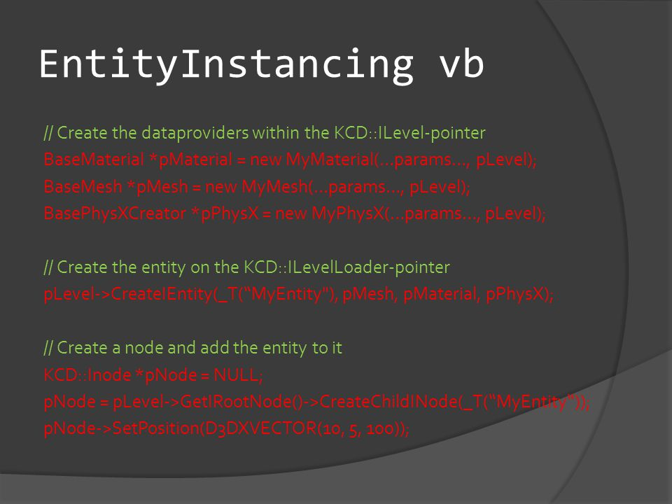 EntityInstancing vb // Create the dataproviders within the KCD::ILevel-pointer BaseMaterial *pMaterial = new MyMaterial(…params…, pLevel); BaseMesh *pMesh = new MyMesh(…params…, pLevel); BasePhysXCreator *pPhysX = new MyPhysX(…params…, pLevel); // Create the entity on the KCD::ILevelLoader-pointer pLevel->CreateIEntity(_T( MyEntity ), pMesh, pMaterial, pPhysX); // Create a node and add the entity to it KCD::Inode *pNode = NULL; pNode = pLevel->GetIRootNode()->CreateChildINode(_T( MyEntity )); pNode->SetPosition(D3DXVECTOR(10, 5, 100));