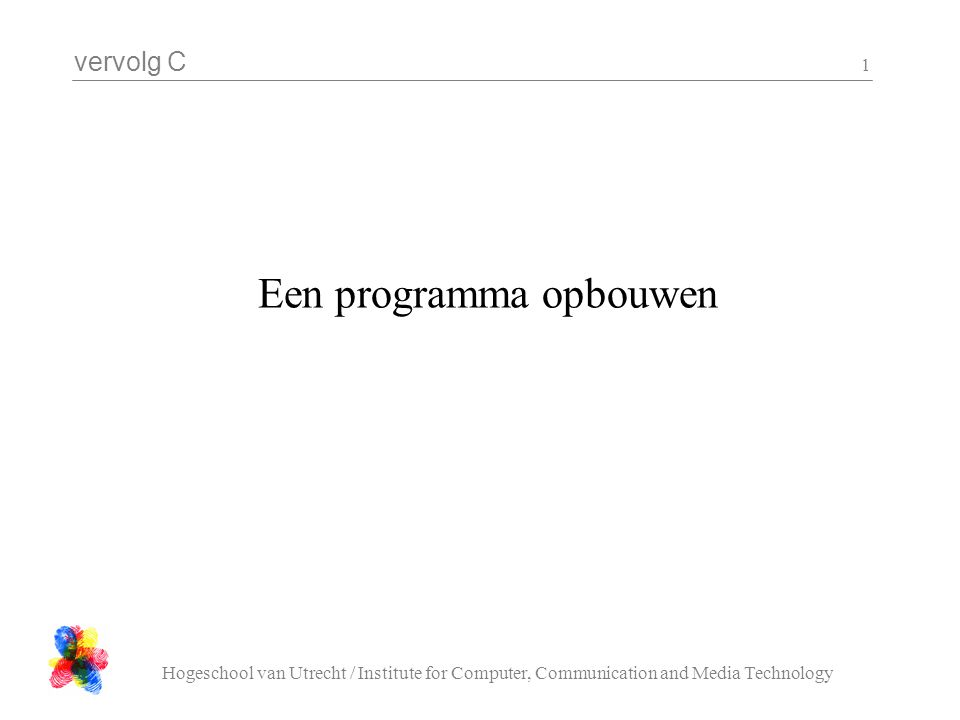 vervolg C Hogeschool van Utrecht / Institute for Computer, Communication and Media Technology 1 Een programma opbouwen