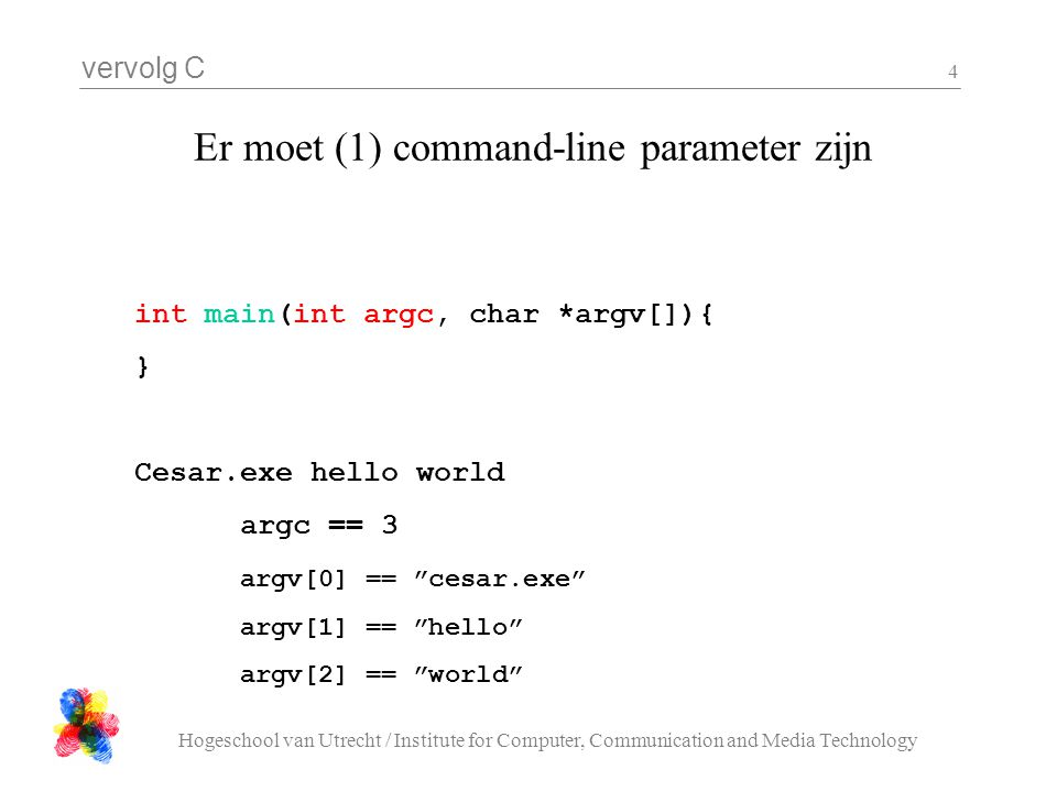 vervolg C Hogeschool van Utrecht / Institute for Computer, Communication and Media Technology 4 Er moet (1) command-line parameter zijn int main(int argc, char *argv[]){ } Cesar.exe hello world argc == 3 argv[0] == cesar.exe argv[1] == hello argv[2] == world