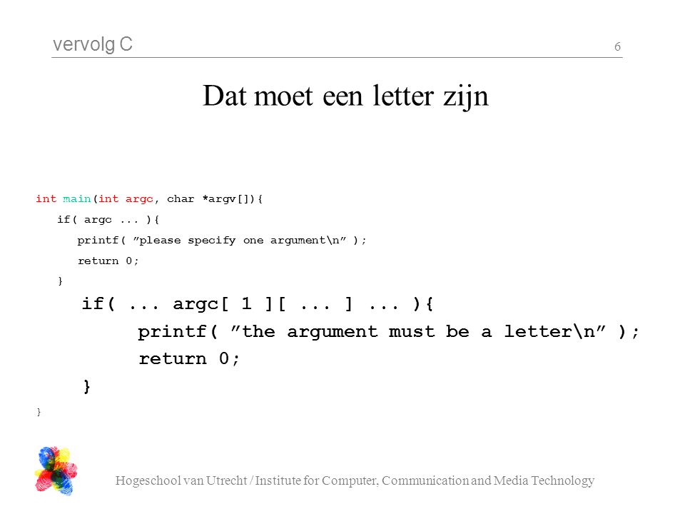 vervolg C Hogeschool van Utrecht / Institute for Computer, Communication and Media Technology 6 Dat moet een letter zijn int main(int argc, char *argv[]){ if( argc...