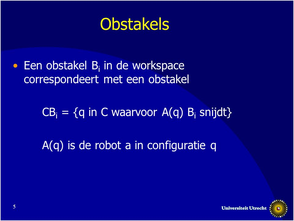 5 Obstakels •Een obstakel B i in de workspace correspondeert met een obstakel CB i = {q in C waarvoor A(q) B i snijdt} A(q) is de robot a in configuratie q