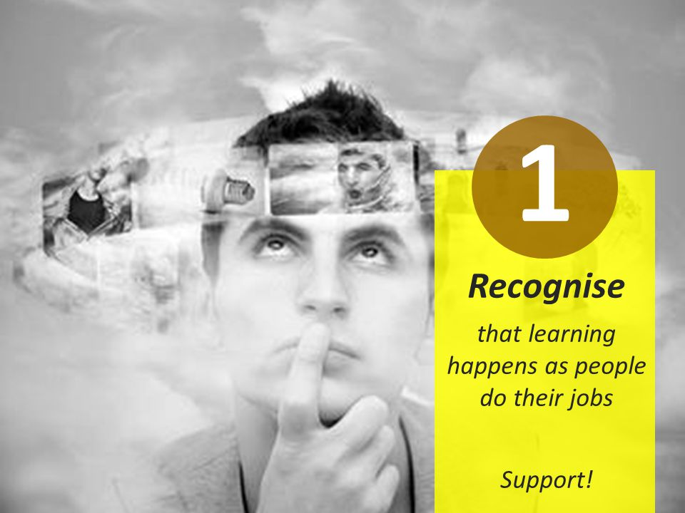 Recognise that learning happens as people do their jobs Support! 1