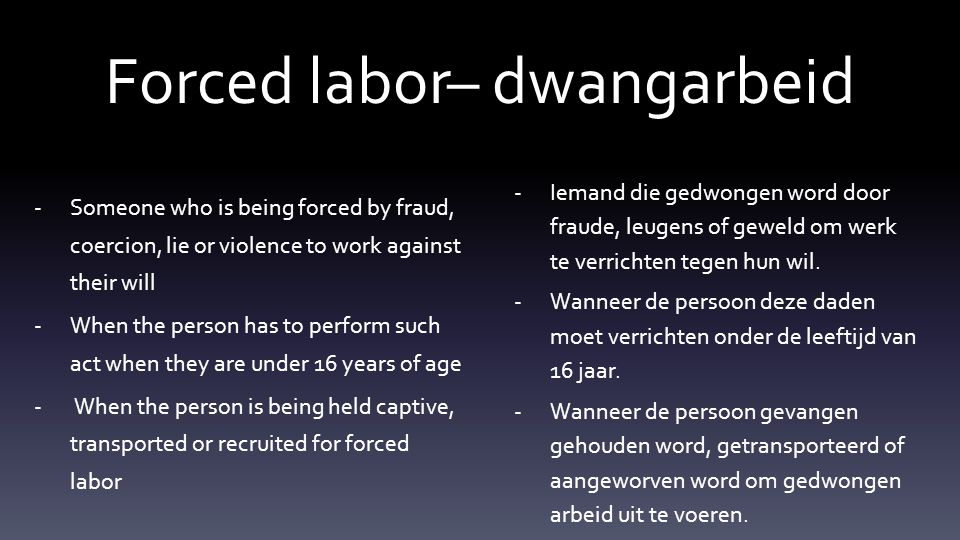 -Someone who is being forced by fraud, coercion, lie or violence to work against their will -When the person has to perform such act when they are under 16 years of age - When the person is being held captive, transported or recruited for forced labor -Iemand die gedwongen word door fraude, leugens of geweld om werk te verrichten tegen hun wil.