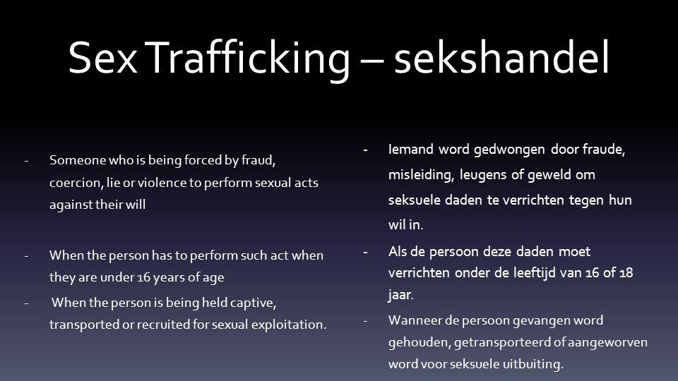 Sex Trafficking – sekshandel -Someone who is being forced by fraud, coercion, lie or violence to perform sexual acts against their will -When the person has to perform such act when they are under 16 years of age - When the person is being held captive, transported or recruited for sexual exploitation.