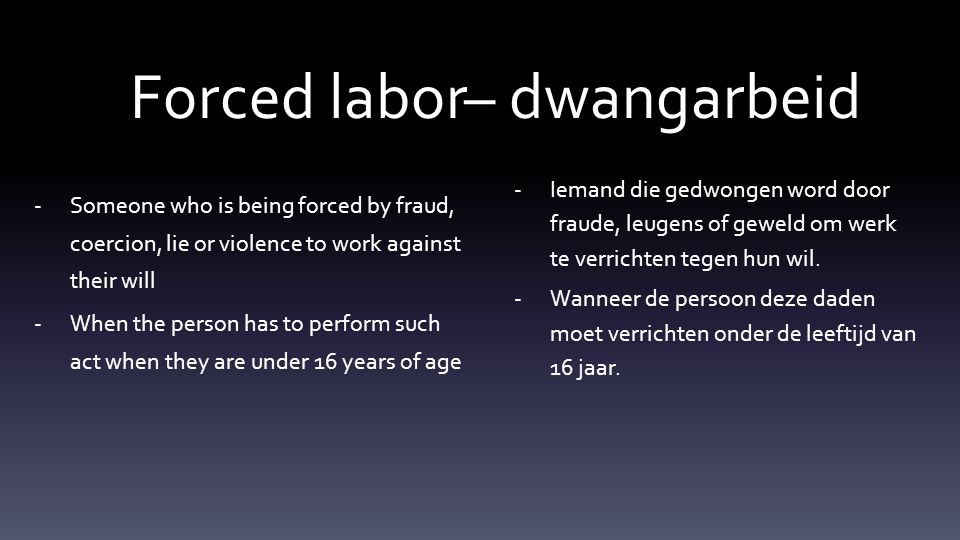 -Someone who is being forced by fraud, coercion, lie or violence to work against their will -When the person has to perform such act when they are under 16 years of age -Iemand die gedwongen word door fraude, leugens of geweld om werk te verrichten tegen hun wil.