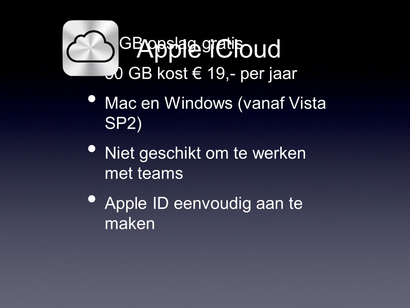 Apple iCloud • 5 GB opslag gratis • 50 GB kost € 19,- per jaar • Mac en Windows (vanaf Vista SP2) • Niet geschikt om te werken met teams • Apple ID eenvoudig aan te maken