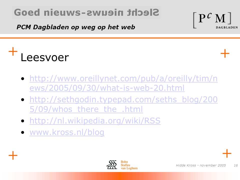 PCM Dagbladen op weg op het web Hidde Kross - november Leesvoer •  ews/2005/09/30/what-is-web-20.htmlhttp://  ews/2005/09/30/what-is-web-20.html •  5/09/whos_there_the_.htmlhttp://sethgodin.typepad.com/seths_blog/200 5/09/whos_there_the_.html •  •