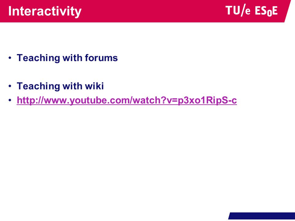 Interactivity •Teaching with forums •Teaching with wiki •http://www.youtube.com/watch v=p3xo1RipS-chttp://www.youtube.com/watch v=p3xo1RipS-c