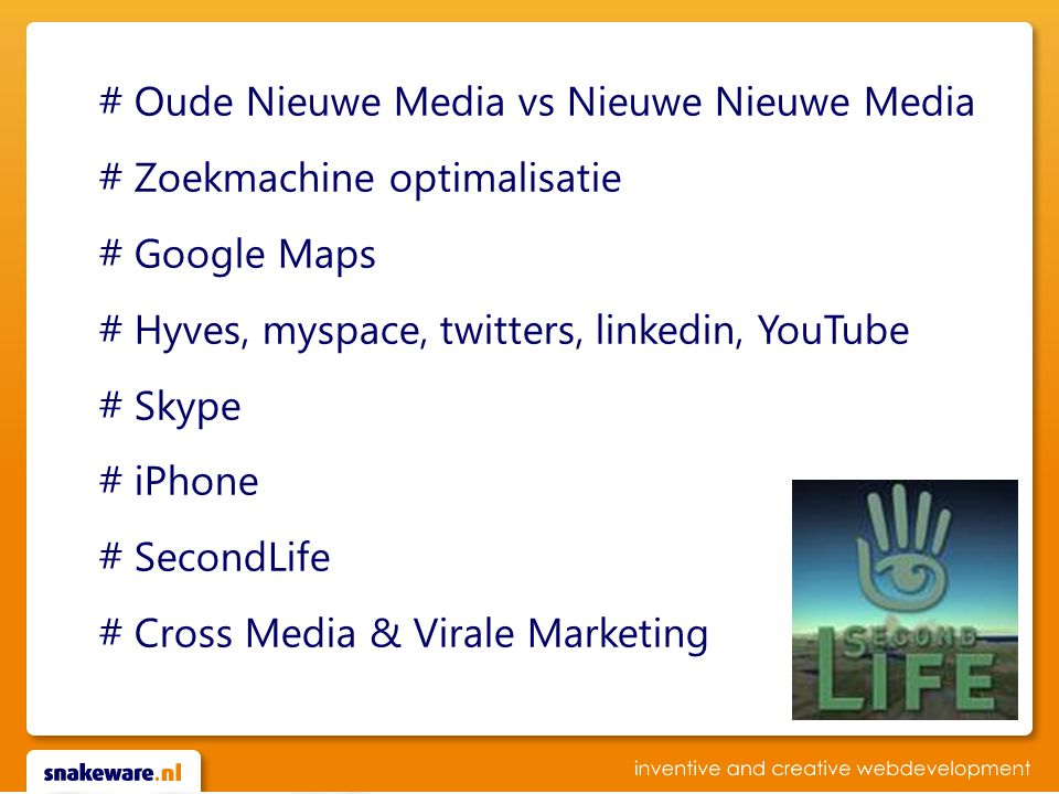 # Oude Nieuwe Media vs Nieuwe Nieuwe Media # Zoekmachine optimalisatie # Google Maps # Hyves, myspace, twitters, linkedin, YouTube # Skype # iPhone # SecondLife # Cross Media & Virale Marketing