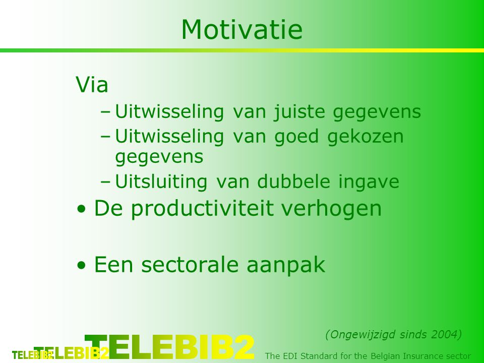 The EDI Standard for the Belgian Insurance sector Motivatie Via –Uitwisseling van juiste gegevens –Uitwisseling van goed gekozen gegevens –Uitsluiting van dubbele ingave •De productiviteit verhogen •Een sectorale aanpak (Ongewijzigd sinds 2004)