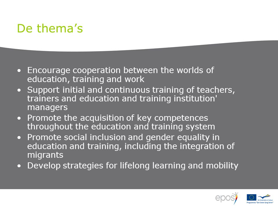 De thema's •Encourage cooperation between the worlds of education, training and work •Support initial and continuous training of teachers, trainers and education and training institution managers •Promote the acquisition of key competences throughout the education and training system •Promote social inclusion and gender equality in education and training, including the integration of migrants •Develop strategies for lifelong learning and mobility