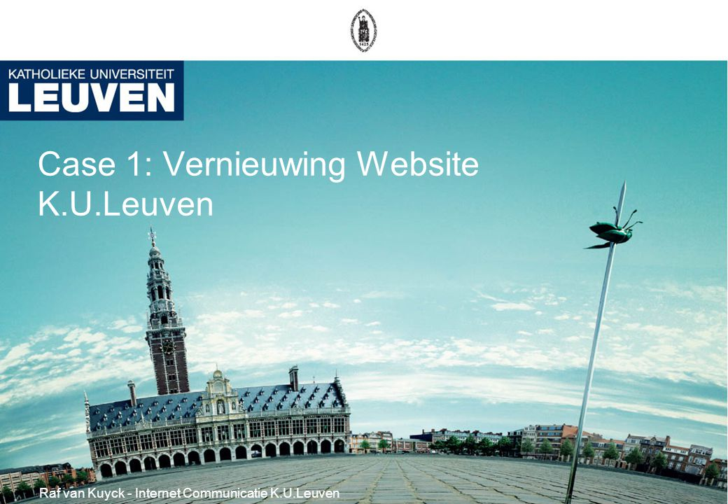 Case 1: Vernieuwing Website K.U.Leuven Raf van Kuyck - Internet Communicatie K.U.Leuven