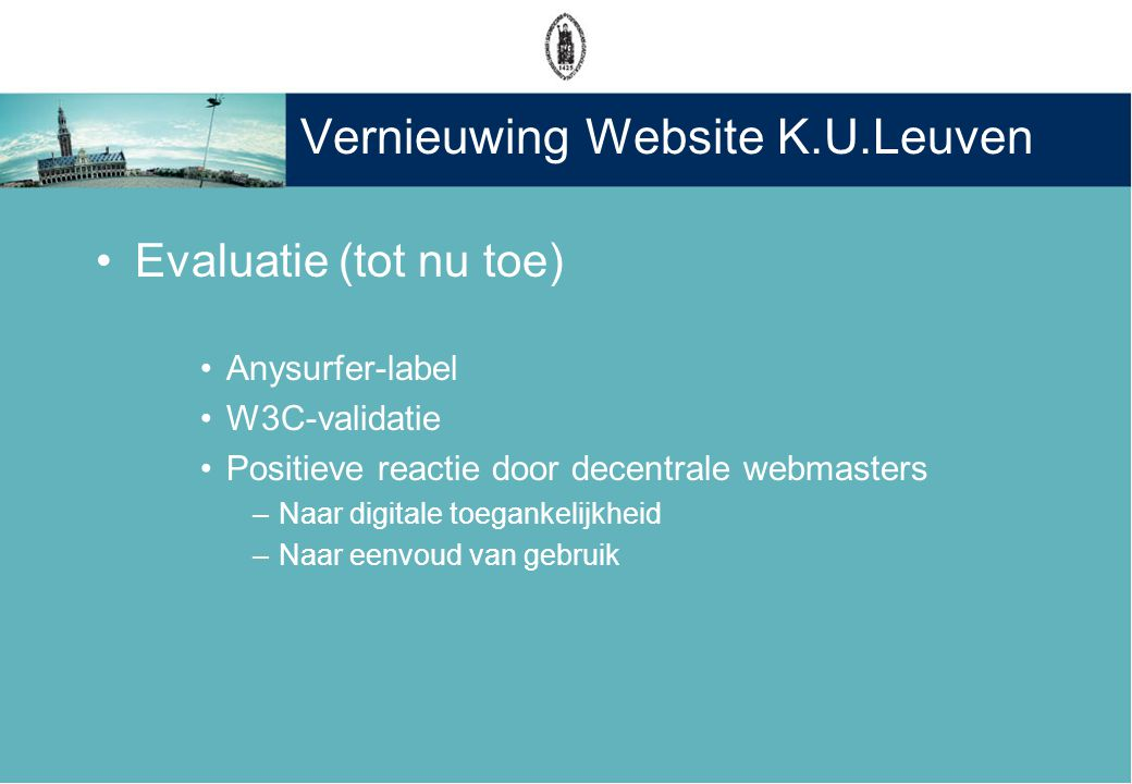Vernieuwing Website K.U.Leuven •Evaluatie (tot nu toe) •Anysurfer-label •W3C-validatie •Positieve reactie door decentrale webmasters –Naar digitale toegankelijkheid –Naar eenvoud van gebruik