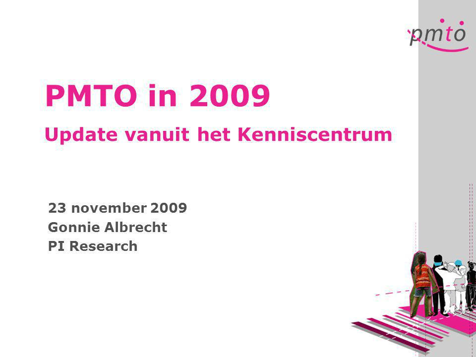 PMTO in 2009 Update vanuit het Kenniscentrum 23 november 2009 Gonnie Albrecht PI Research
