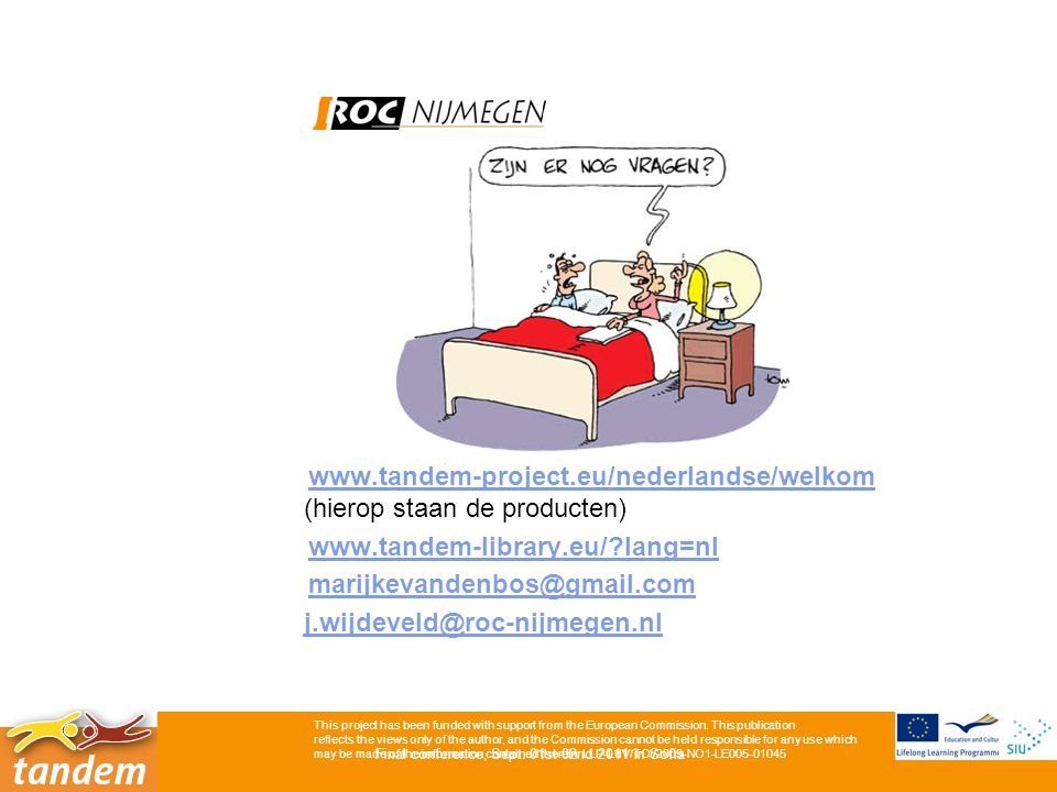 9 www.tandem-project.eu/nederlandse/welkom (hierop staan de producten)www.tandem-project.eu/nederlandse/welkom www.tandem-library.eu/ lang=nl marijkevandenbos@gmail.com j.wijdeveld@roc-nijmegen.nl This project has been funded with support from the European Commission.