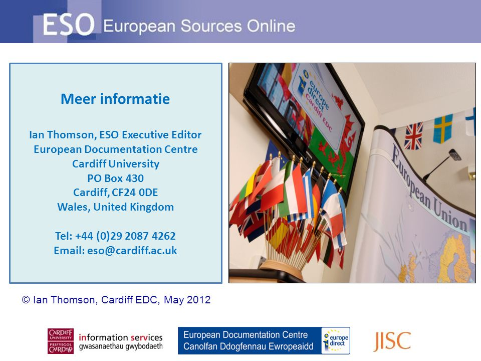 Meer informatie Ian Thomson, ESO Executive Editor European Documentation Centre Cardiff University PO Box 430 Cardiff, CF24 0DE Wales, United Kingdom Tel: +44 (0)29 2087 4262 Email: eso@cardiff.ac.uk © Ian Thomson, Cardiff EDC, May 2012