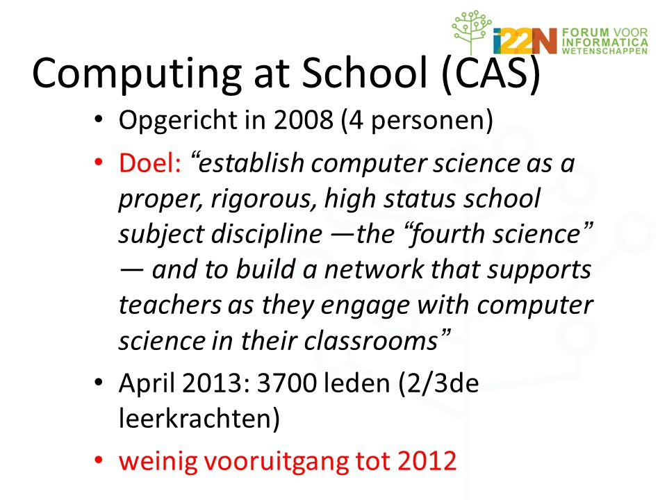 Computing at School (CAS) • Opgericht in 2008 (4 personen) • Doel: establish computer science as a proper, rigorous, high status school subject discipline —the fourth science — and to build a network that supports teachers as they engage with computer science in their classrooms • April 2013: 3700 leden (2/3de leerkrachten) • weinig vooruitgang tot 2012