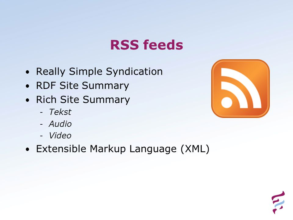 RSS feeds • Really Simple Syndication • RDF Site Summary • Rich Site Summary - Tekst - Audio - Video • Extensible Markup Language (XML)