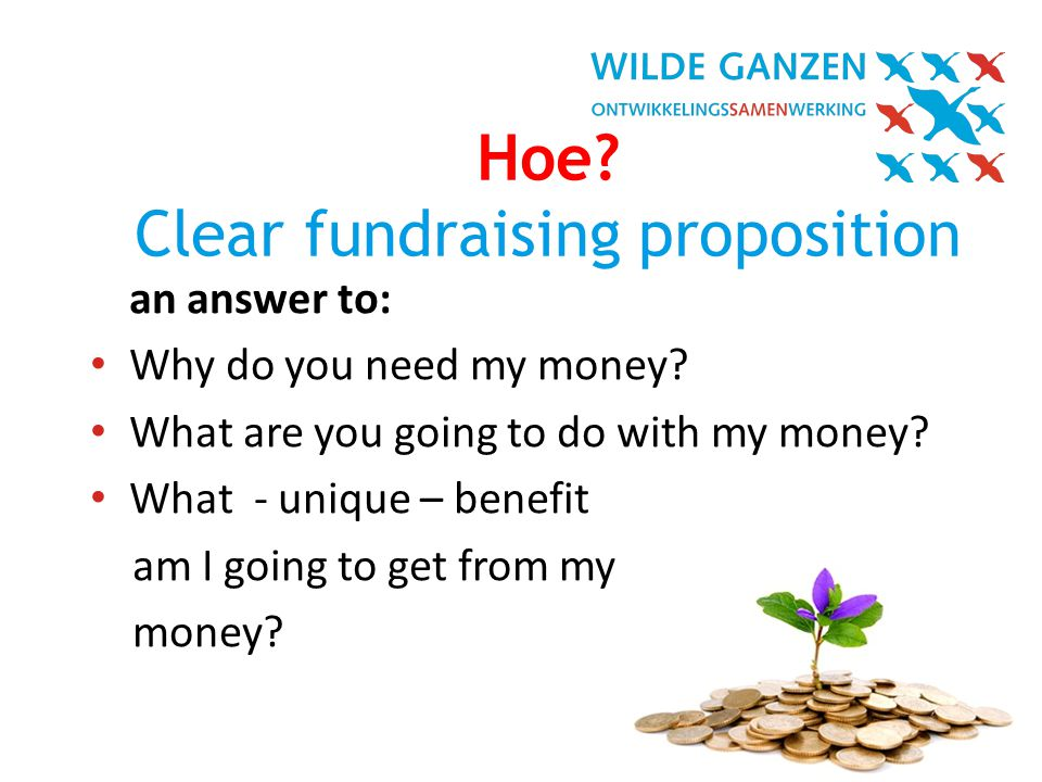 In Vogelvlucht| 11 Hoe. Clear fundraising proposition an answer to: • Why do you need my money.